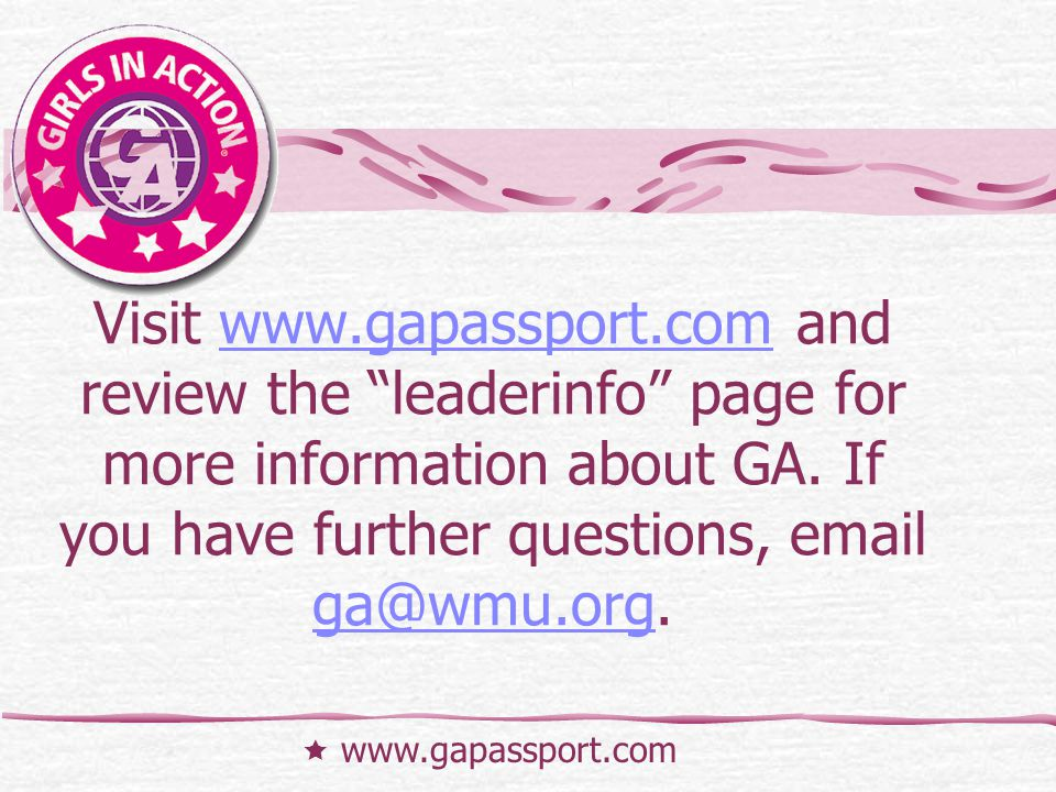 Visit www.gapassport.com and review the leaderinfo page for more information about GA. If you have further questions, email ga@wmu.org.