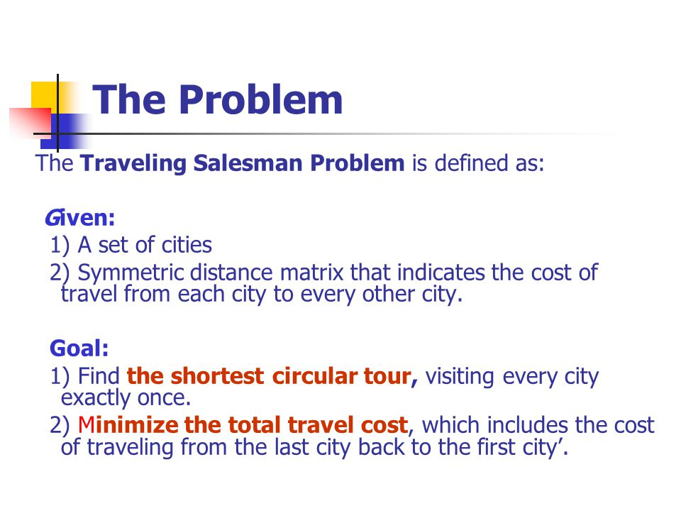 The Problem The Traveling Salesman Problem is defined as: Given: