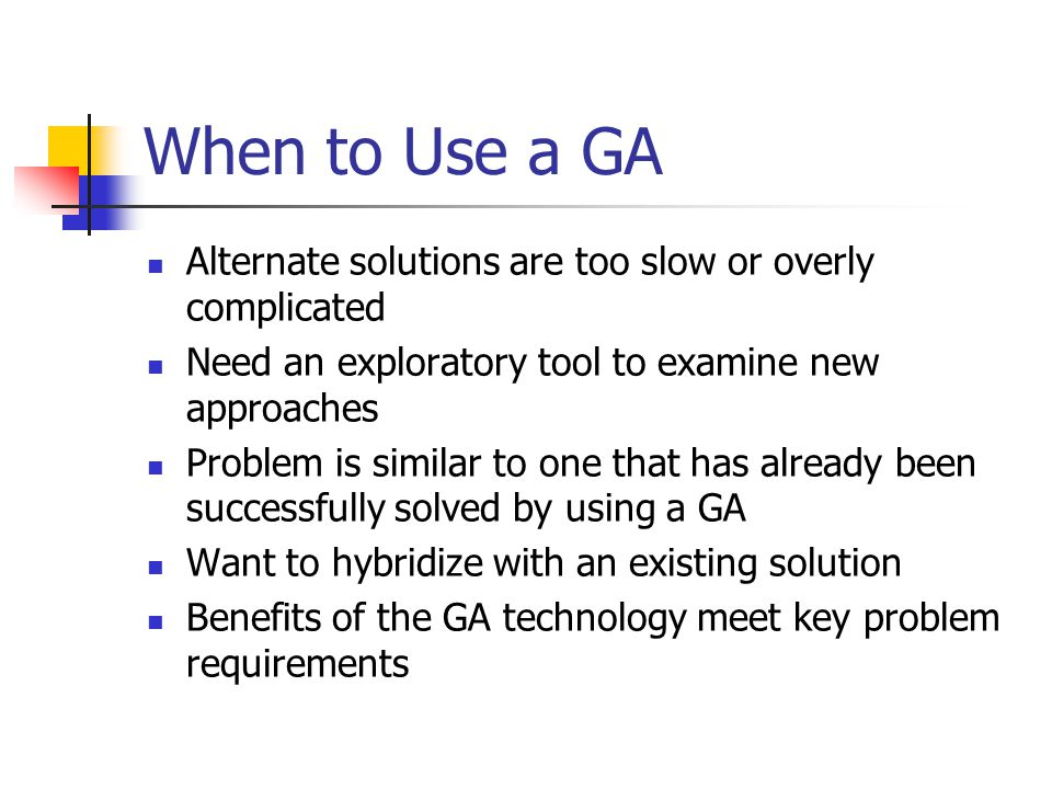When to Use a GA Alternate solutions are too slow or overly complicated. Need an exploratory tool to examine new approaches.