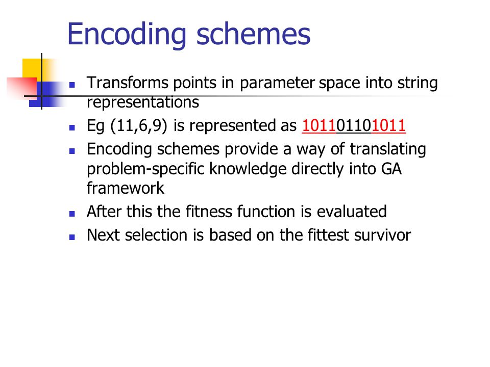 Encoding schemes Transforms points in parameter space into string representations. Eg (11,6,9) is represented as 101101101011.