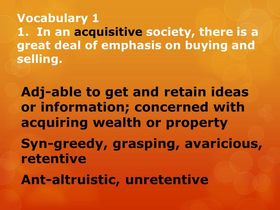 Vocabulary 1 1. In an acquisitive society, there is a great deal of emphasis on buying and selling.