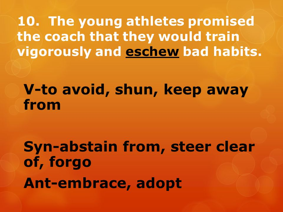 10. The young athletes promised the coach that they would train vigorously and eschew bad habits.