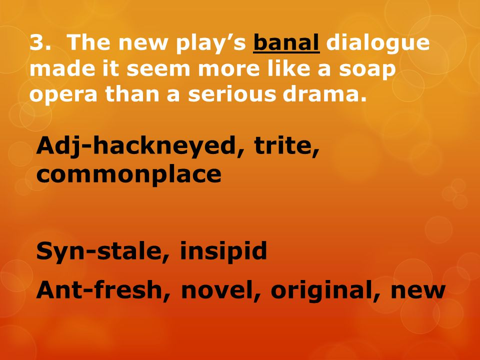 3. The new play's banal dialogue made it seem more like a soap opera than a serious drama.
