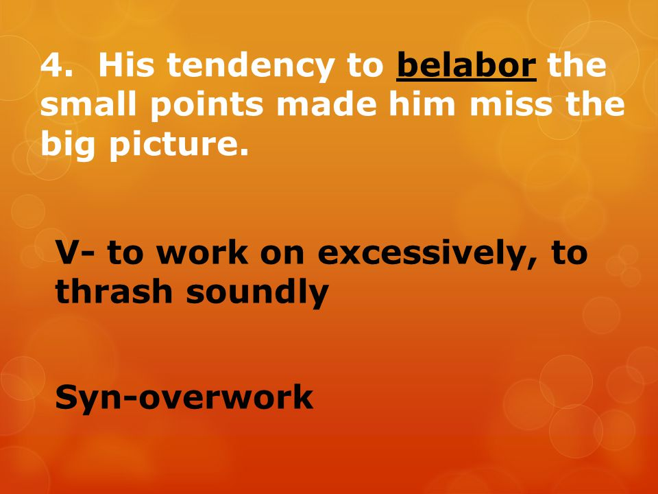 4. His tendency to belabor the small points made him miss the big picture.