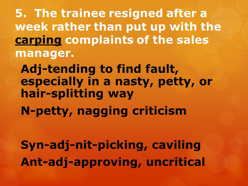 5. The trainee resigned after a week rather than put up with the carping complaints of the sales manager.