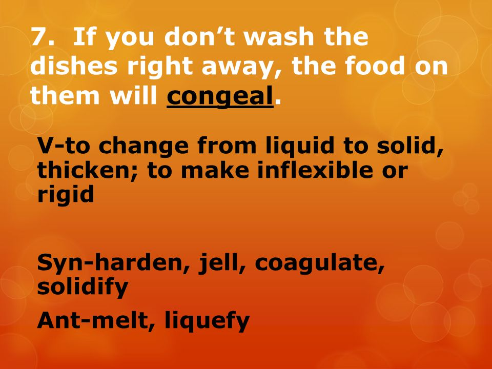7. If you don't wash the dishes right away, the food on them will congeal.