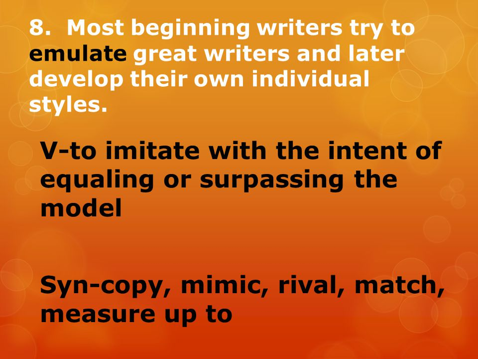 8. Most beginning writers try to emulate great writers and later develop their own individual styles.