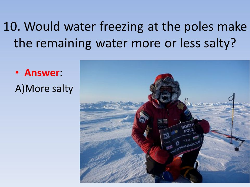 10. Would water freezing at the poles make the remaining water more or less salty
