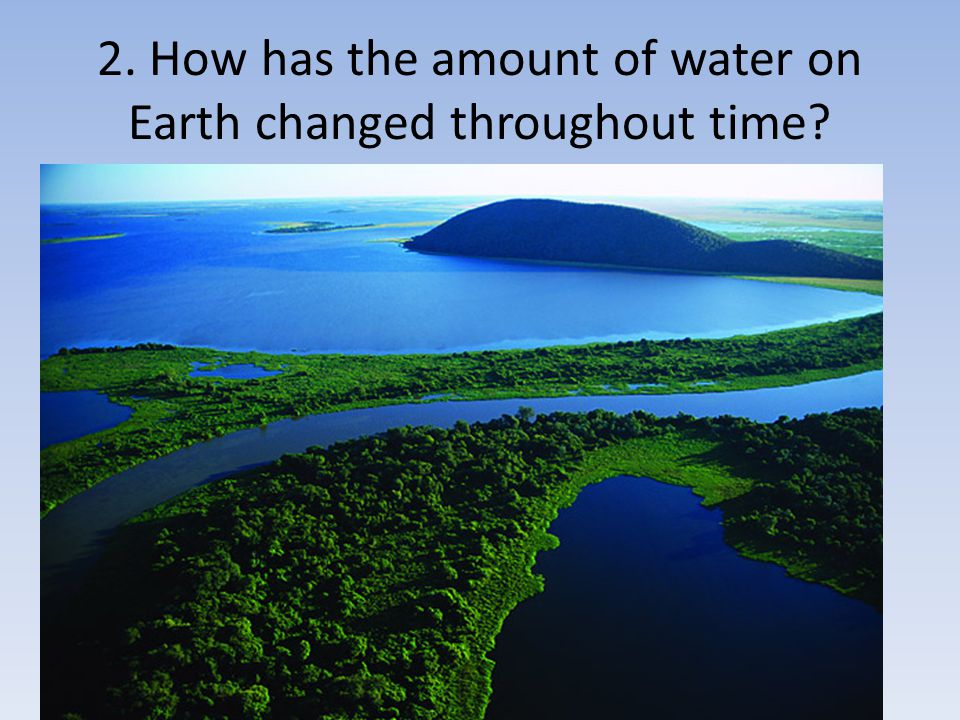 2. How has the amount of water on Earth changed throughout time