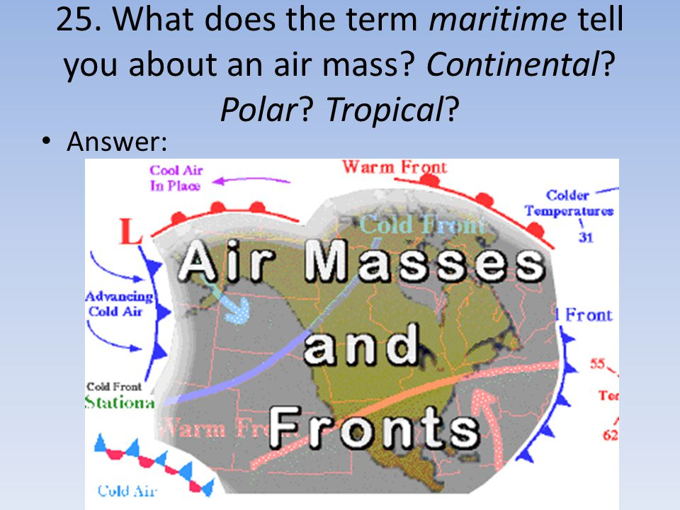 25. What does the term maritime tell you about an air mass Continental Polar Tropical