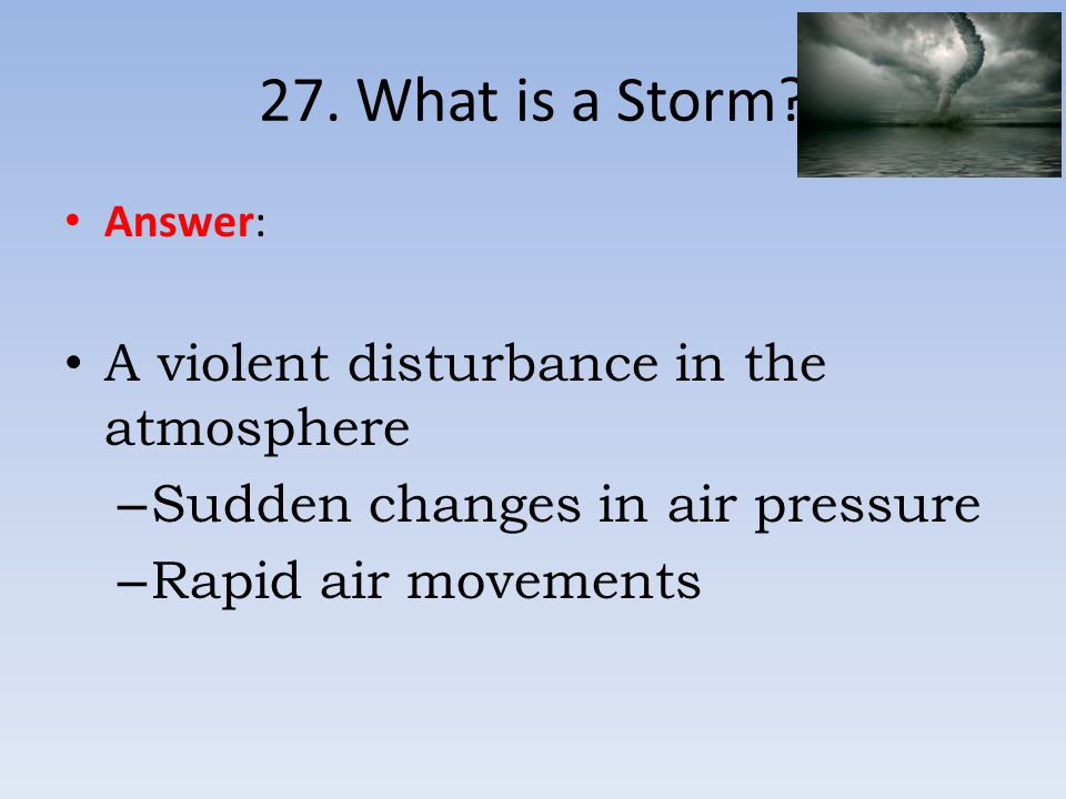 27. What is a Storm A violent disturbance in the atmosphere