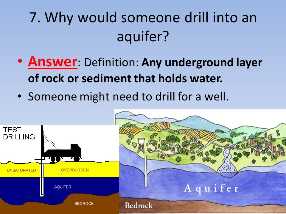 7. Why would someone drill into an aquifer