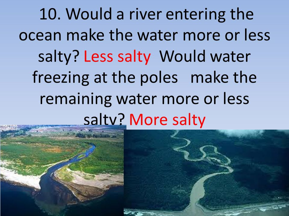 10. Would a river entering the ocean make the water more or less salty