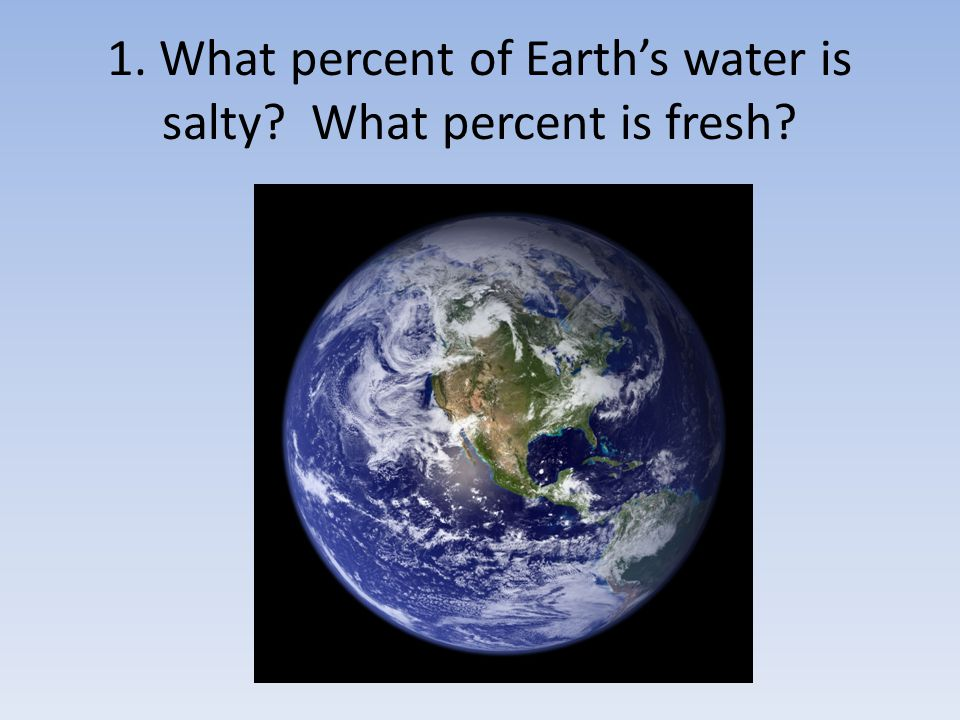 1. What percent of Earth's water is salty What percent is fresh