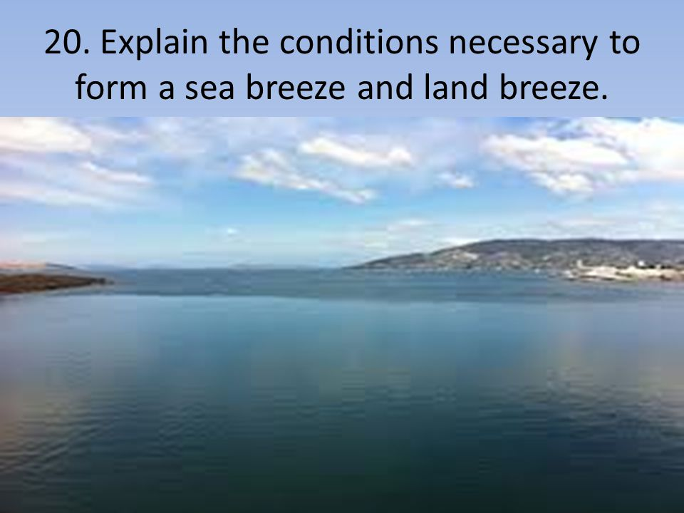20. Explain the conditions necessary to form a sea breeze and land breeze.