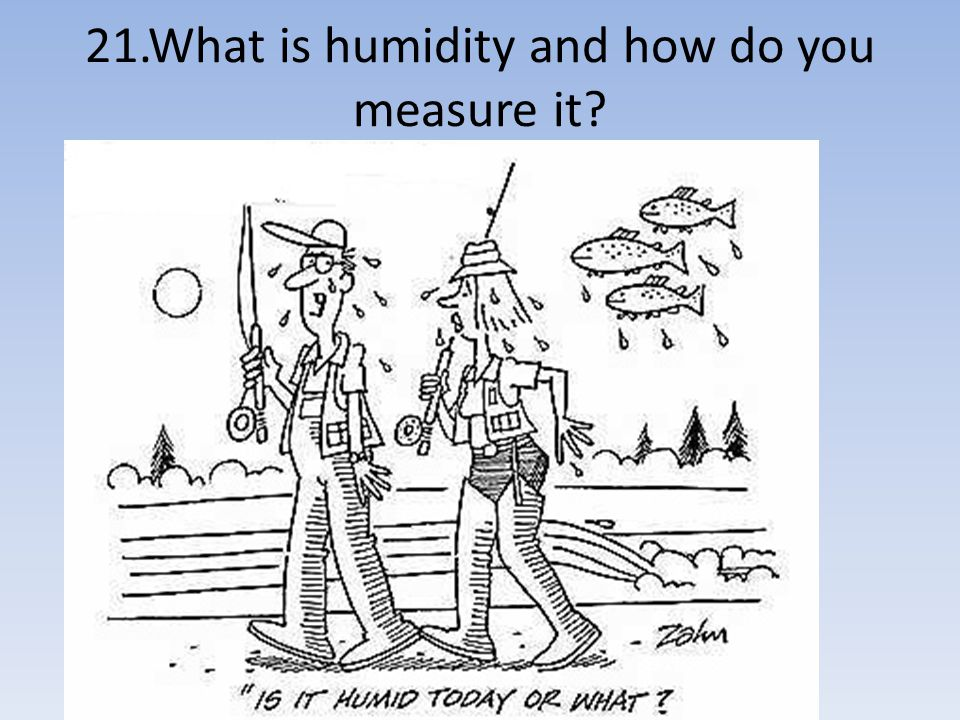 21.What is humidity and how do you measure it
