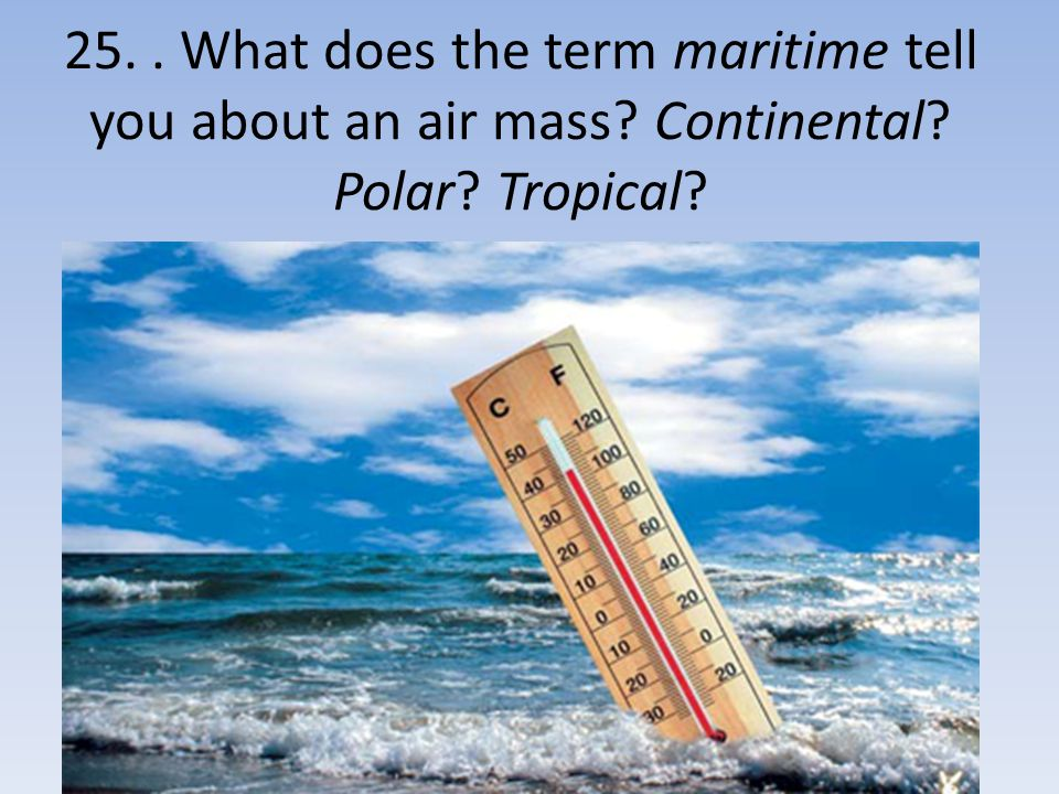 25. . What does the term maritime tell you about an air mass Continental Polar Tropical