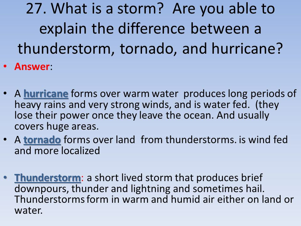 27. What is a storm Are you able to explain the difference between a thunderstorm, tornado, and hurricane