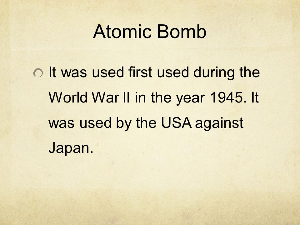 Atomic Bomb It was used first used during the World War II in the year 1945.