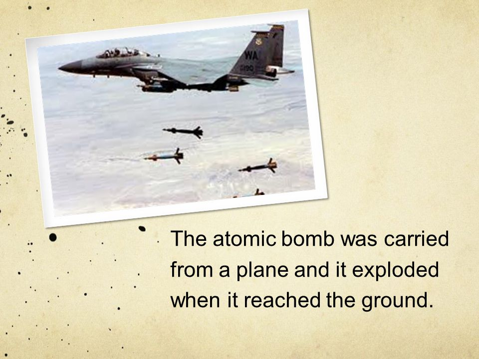 The atomic bomb was carried from a plane and it exploded when it reached the ground.