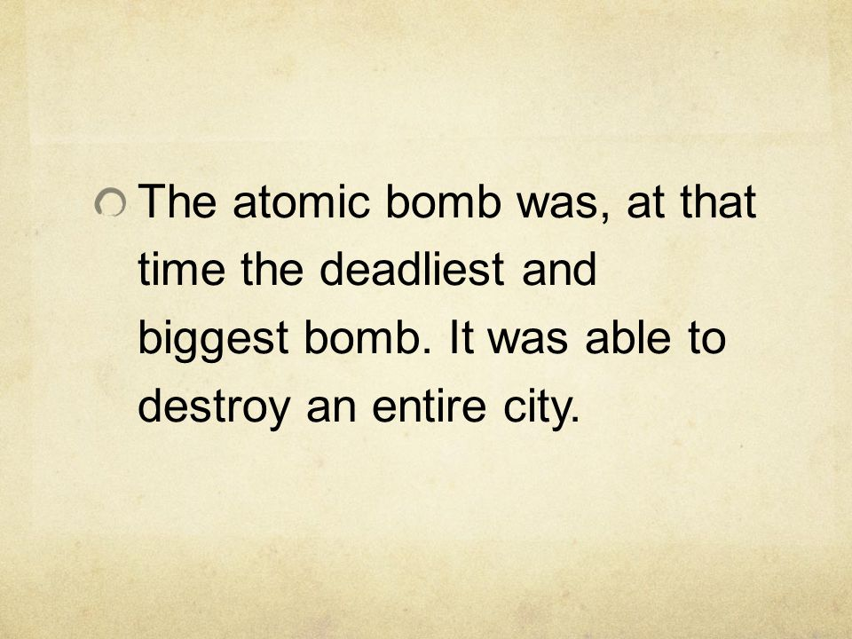 The atomic bomb was, at that time the deadliest and biggest bomb