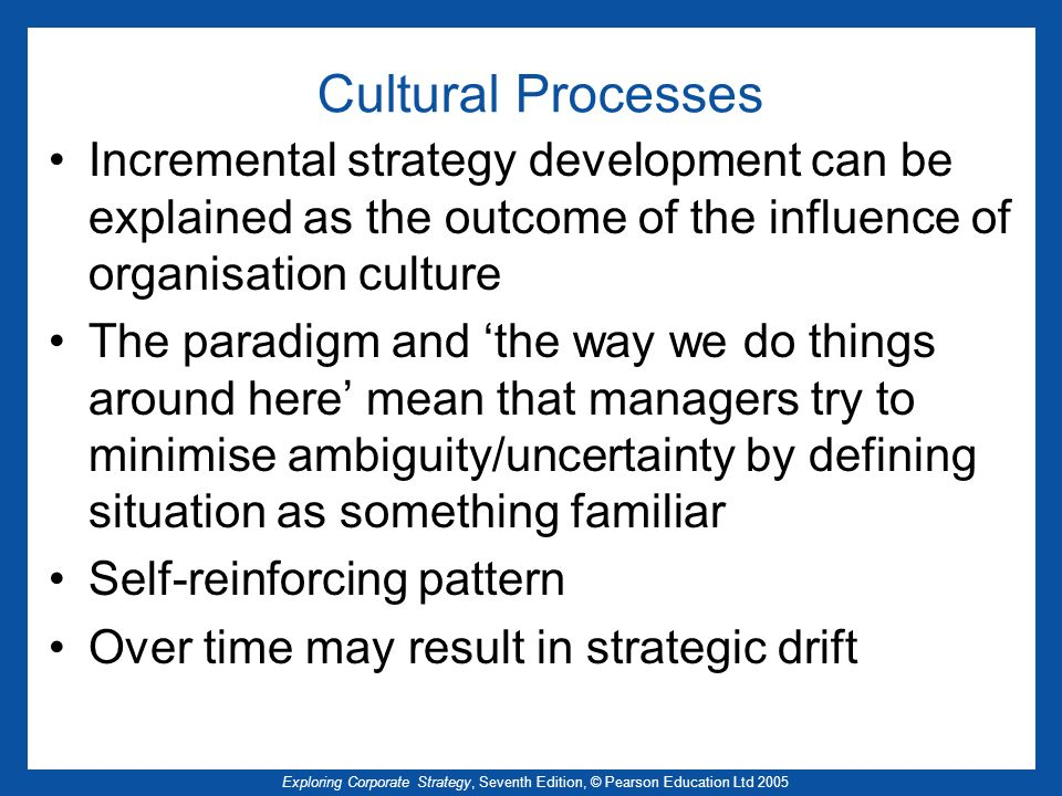 Cultural Processes Incremental strategy development can be explained as the outcome of the influence of organisation culture.