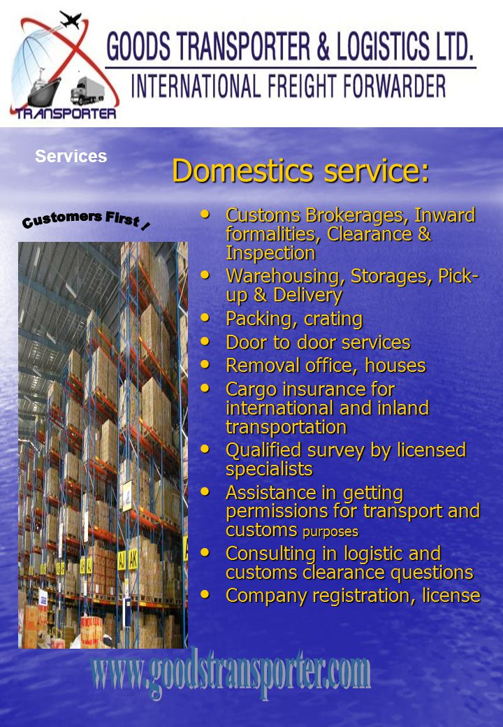 Services Domestics service: Customs Brokerages, Inward formalities, Clearance & Inspection. Warehousing, Storages, Pick-up & Delivery.