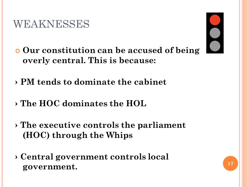 WEAKNESSES Our constitution can be accused of being overly central. This is because: › PM tends to dominate the cabinet.