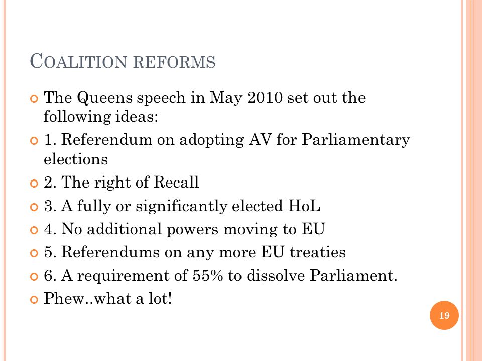 Coalition reforms The Queens speech in May 2010 set out the following ideas: 1. Referendum on adopting AV for Parliamentary elections.