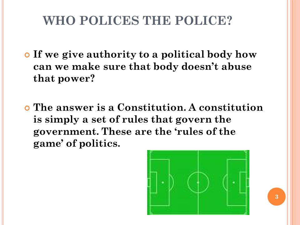 WHO POLICES THE POLICE If we give authority to a political body how can we make sure that body doesn't abuse that power
