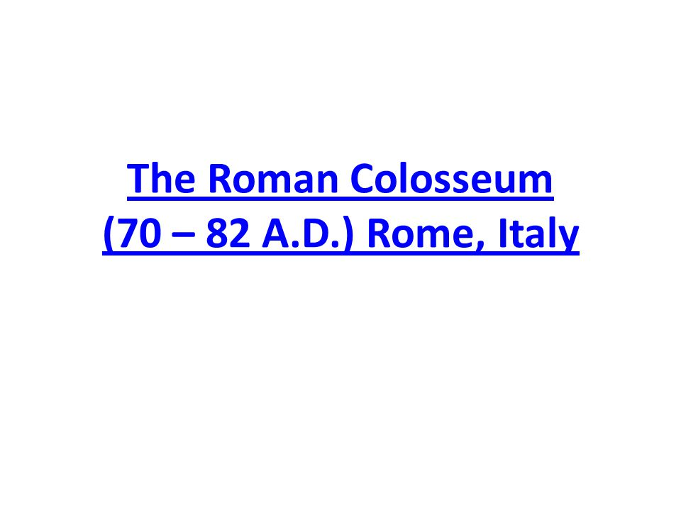 The Roman Colosseum (70 – 82 A.D.) Rome, Italy