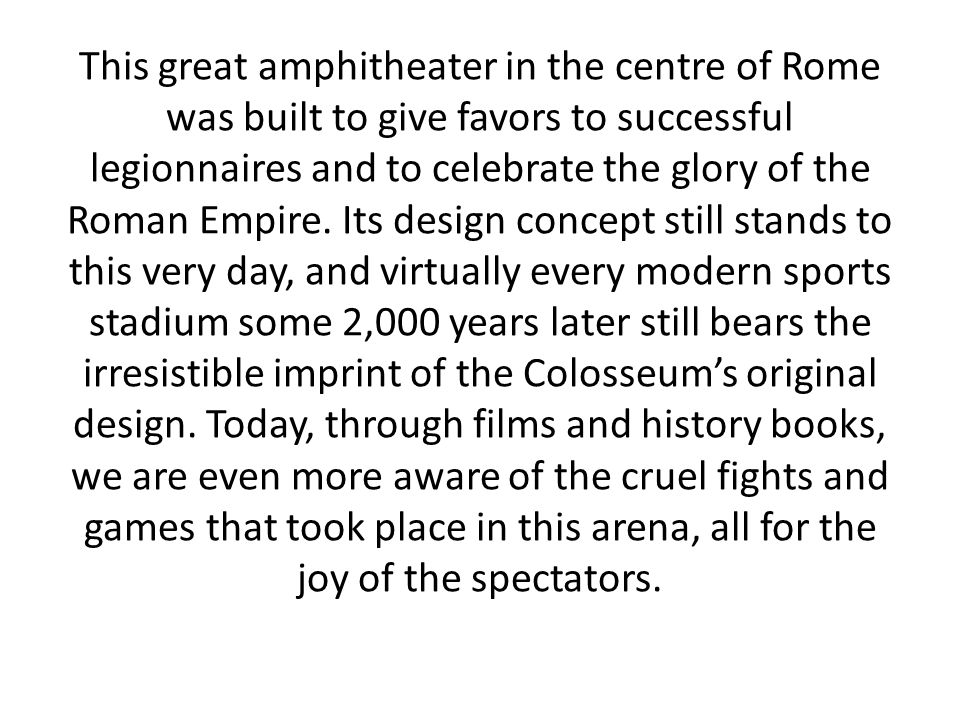 This great amphitheater in the centre of Rome was built to give favors to successful legionnaires and to celebrate the glory of the Roman Empire.