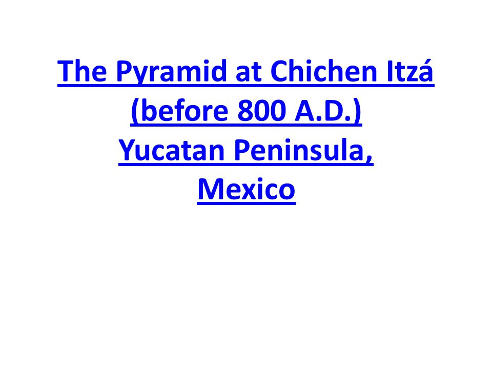 The Pyramid at Chichen Itzá (before 800 A. D