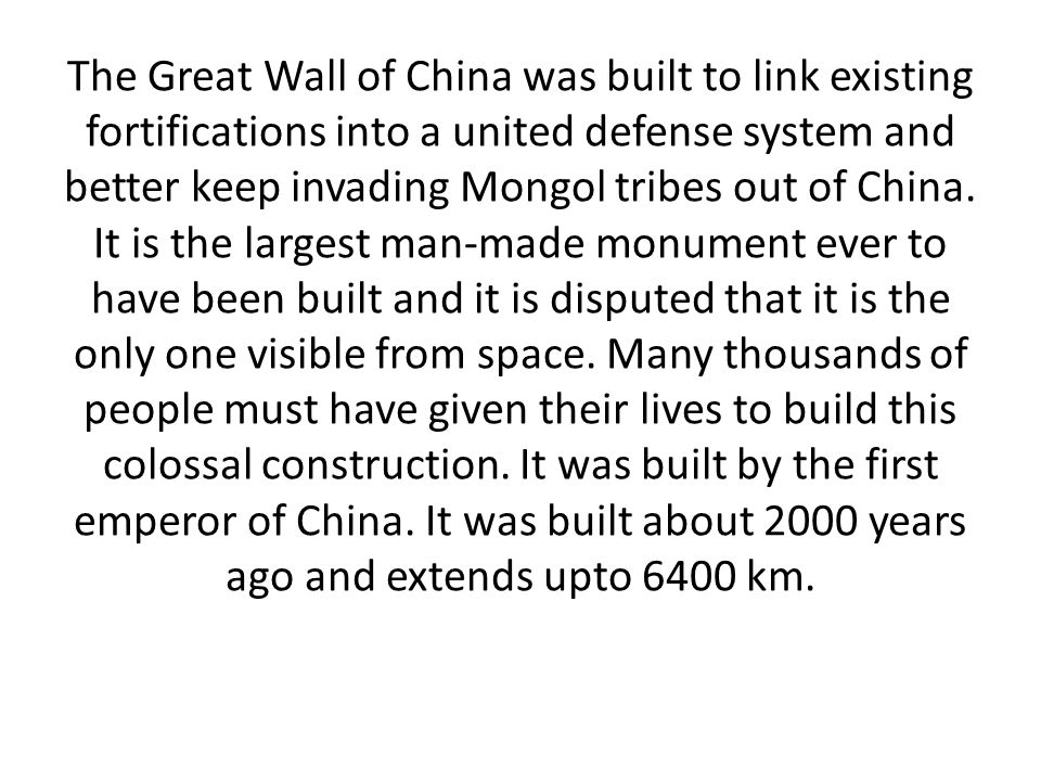 The Great Wall of China was built to link existing fortifications into a united defense system and better keep invading Mongol tribes out of China.