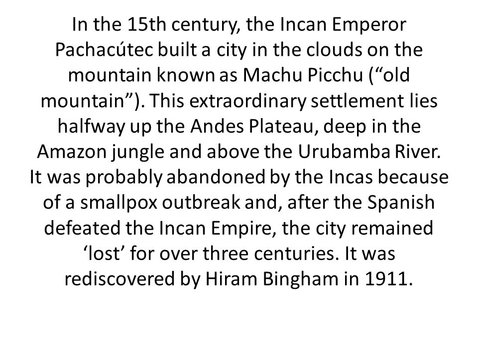 In the 15th century, the Incan Emperor Pachacútec built a city in the clouds on the mountain known as Machu Picchu ( old mountain ).