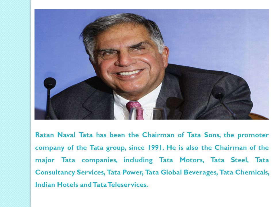Ratan Naval Tata has been the Chairman of Tata Sons, the promoter company of the Tata group, since 1991.