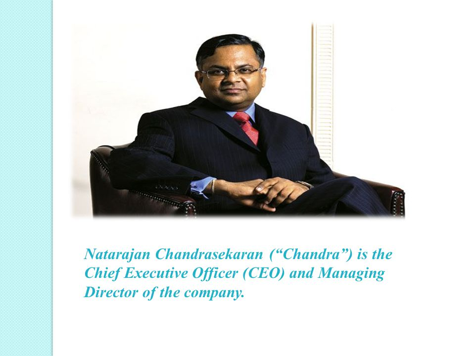 Natarajan Chandrasekaran ( Chandra ) is the Chief Executive Officer (CEO) and Managing Director of the company.