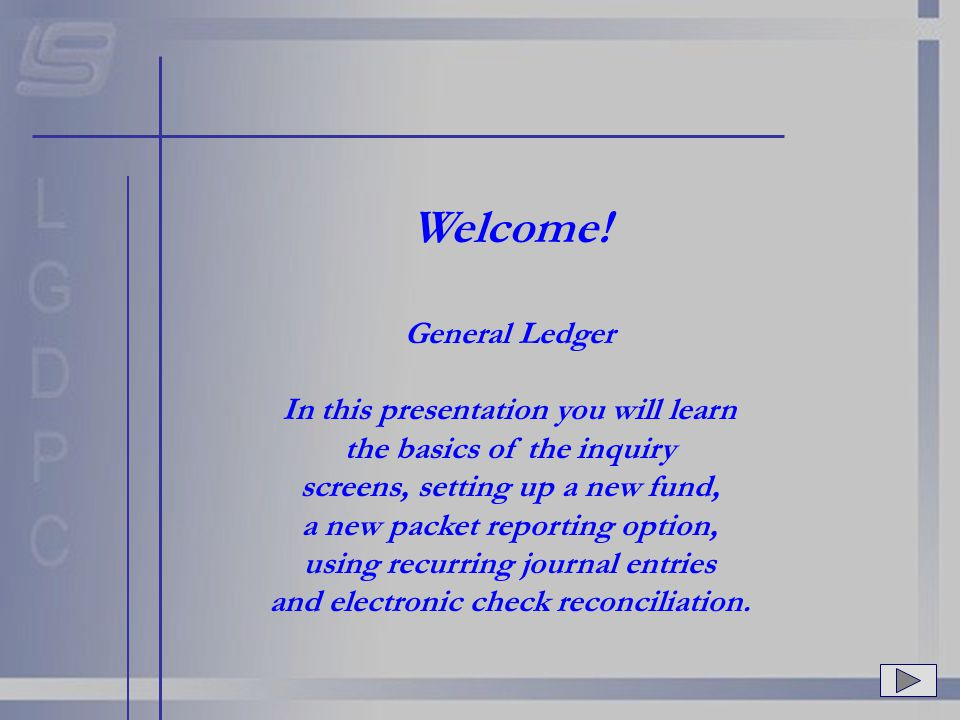 Welcome! General Ledger In this presentation you will learn