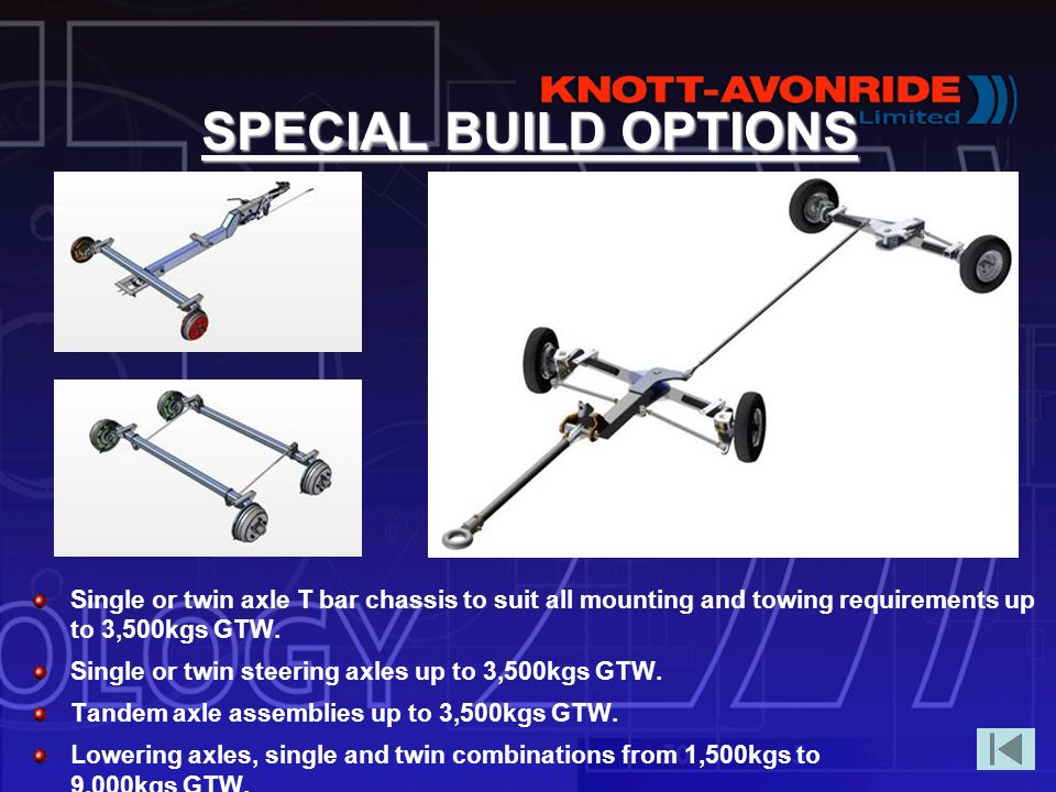 SPECIAL BUILD OPTIONS Single or twin axle T bar chassis to suit all mounting and towing requirements up to 3,500kgs GTW.