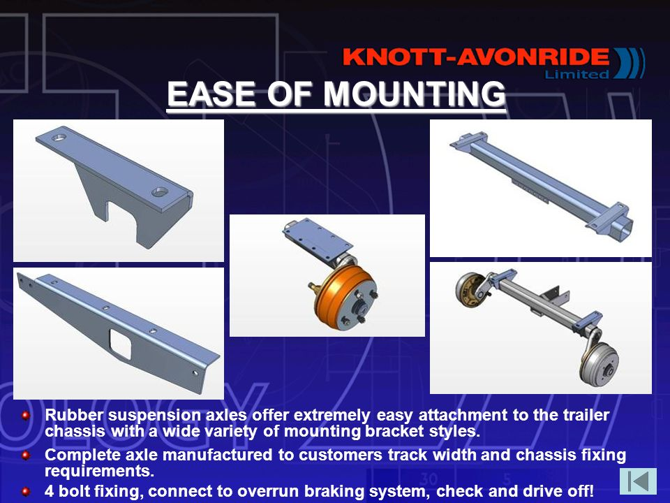 EASE OF MOUNTING Rubber suspension axles offer extremely easy attachment to the trailer chassis with a wide variety of mounting bracket styles.