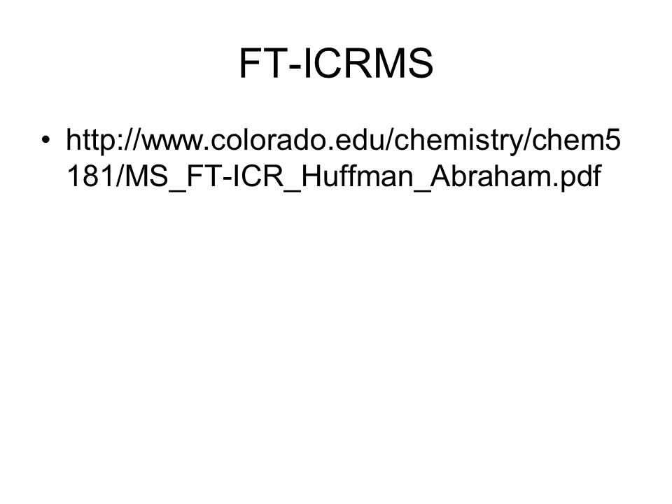 FT-ICRMS http://www.colorado.edu/chemistry/chem5181/MS_FT-ICR_Huffman_Abraham.pdf