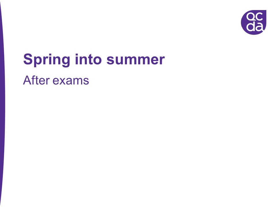 Spring into summer After exams Introduce self and role
