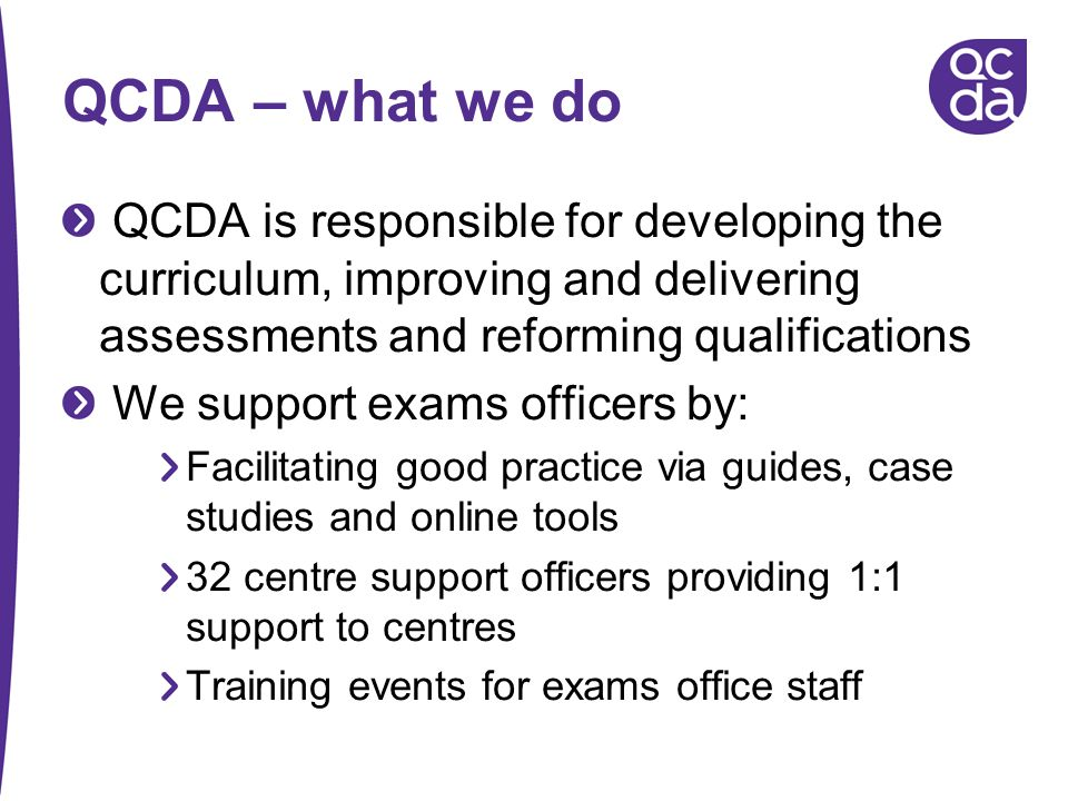 QCDA – what we do QCDA is responsible for developing the curriculum, improving and delivering assessments and reforming qualifications.