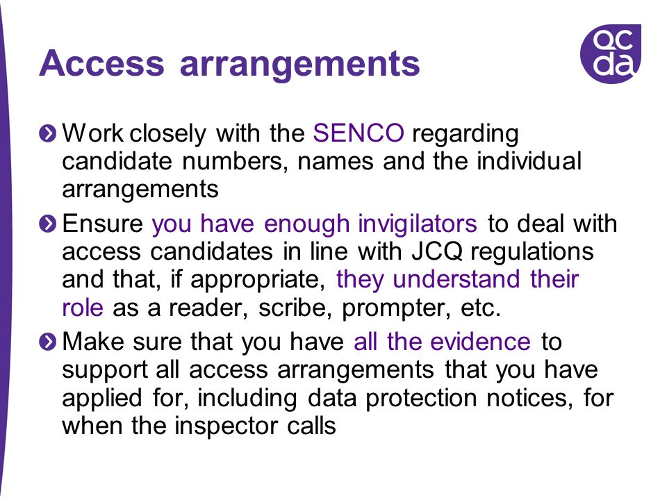 Access arrangements Work closely with the SENCO regarding candidate numbers, names and the individual arrangements.