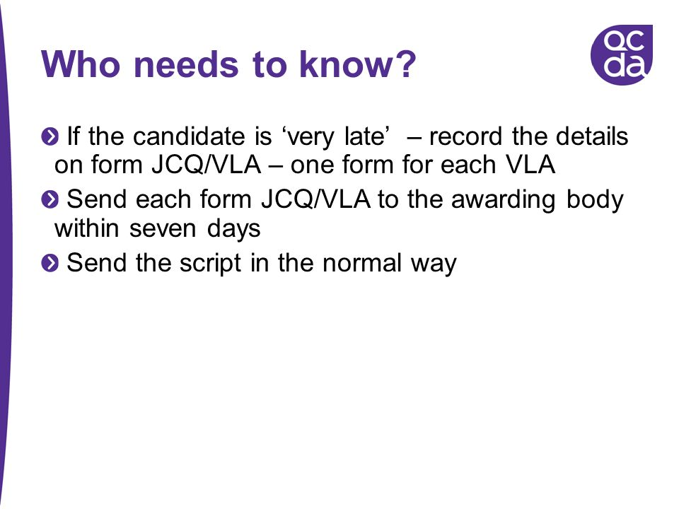 Who needs to know If the candidate is 'very late' – record the details on form JCQ/VLA – one form for each VLA.
