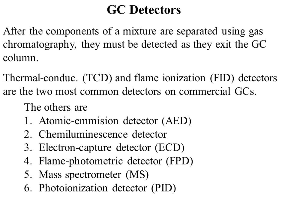 GC Detectors After the components of a mixture are separated using gas chromatography, they must be detected as they exit the GC column.