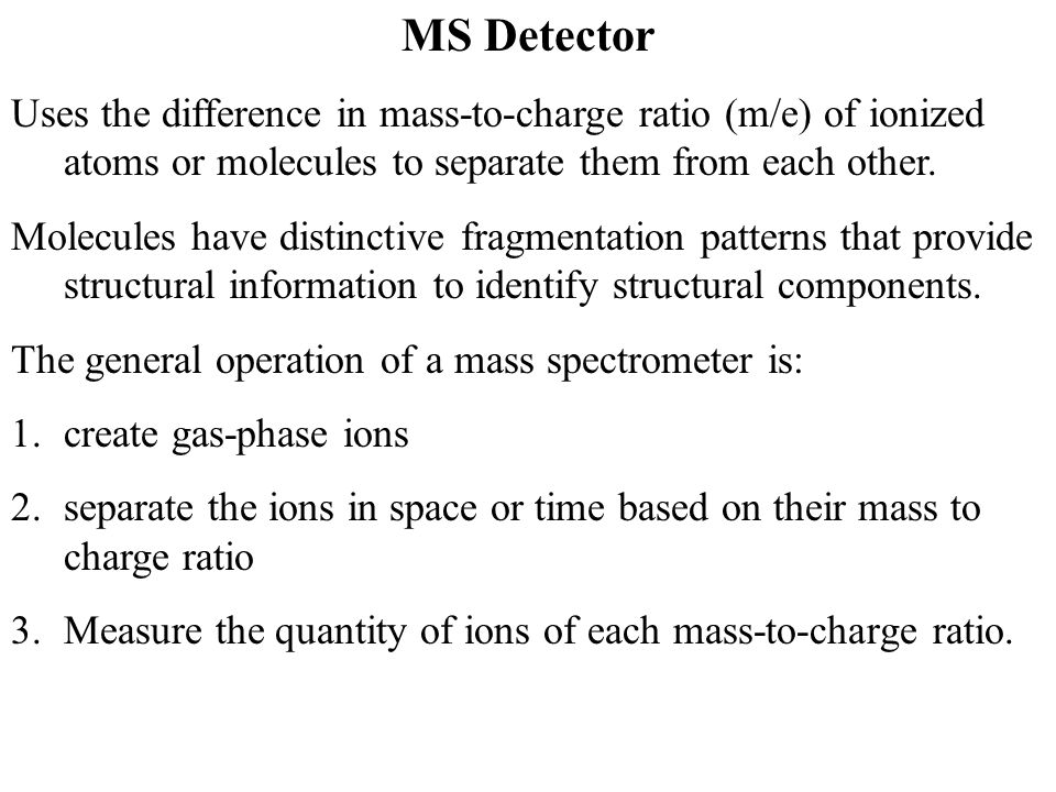 MS Detector Uses the difference in mass-to-charge ratio (m/e) of ionized atoms or molecules to separate them from each other.
