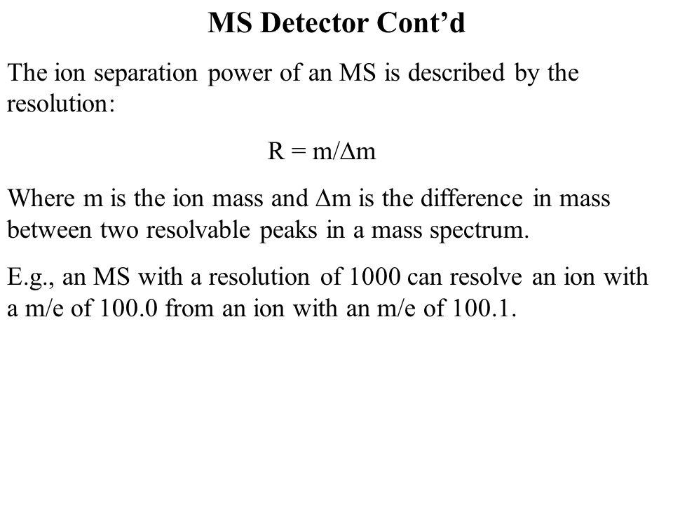 MS Detector Cont'd The ion separation power of an MS is described by the resolution: R = m/Dm.