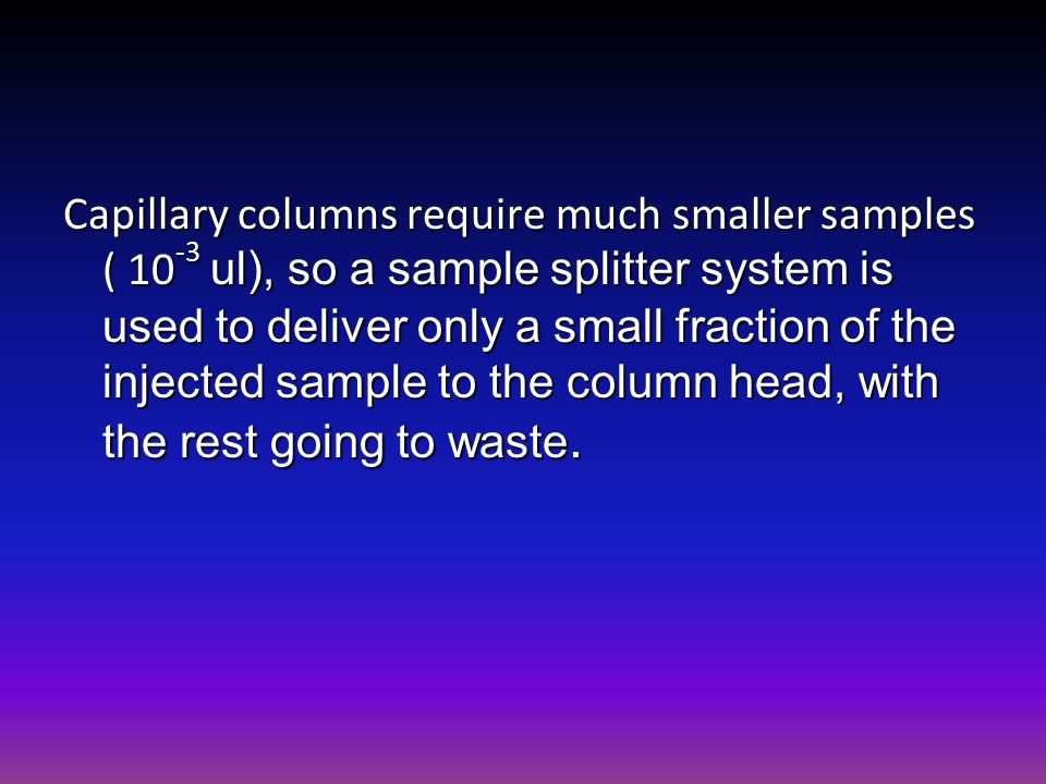 Capillary columns require much smaller samples ( 10-3 ul), so a sample splitter system is used to deliver only a small fraction of the injected sample to the column head, with the rest going to waste.