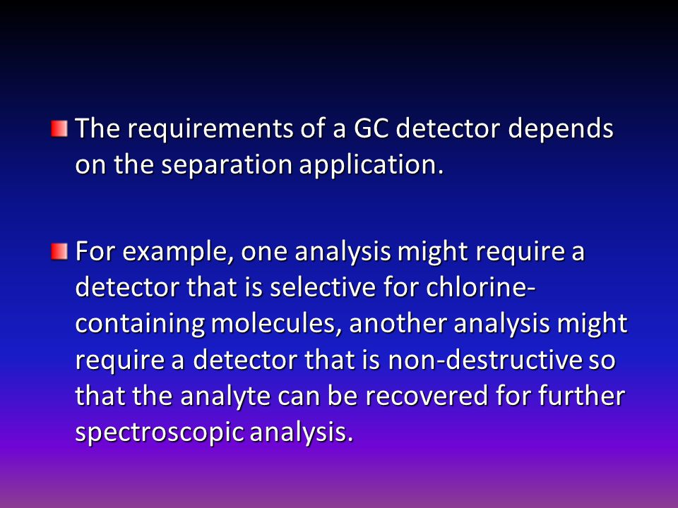 The requirements of a GC detector depends on the separation application.